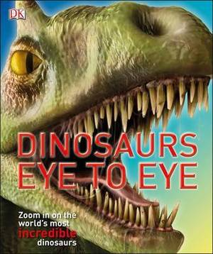 Dinosaurs Eye to Eye: Zoom in on the World's Most Incredible Dinosaurs