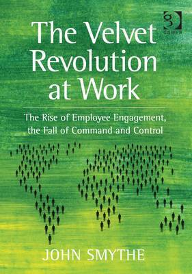 The Velvet Revolution at Work: The Rise of Employee Engagement, the Fall of Command and Control