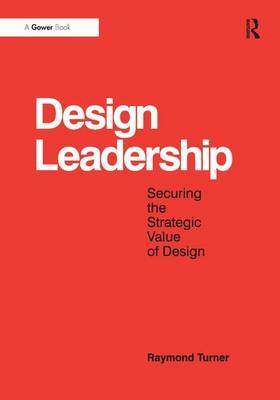 Design Leadership: Securing the Strategic Value of Design
