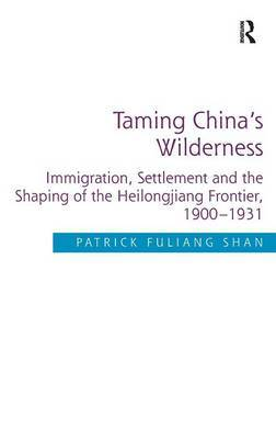 Taming China's Wilderness: Immigration, Settlement and the Shaping of the Heilongjiang Frontier, 1900-1931