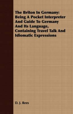 The Briton In Germany: Being A Pocket Interpreter And Guide To Germany And Its Language, Containing Travel Talk And Idiomatic Expressions