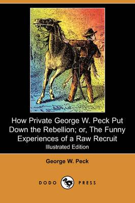 How Private George W. Peck Put Down the Rebellion; Or, the Funny Experiences of a Raw Recruit (Illustrated Edition) (Dodo Press)