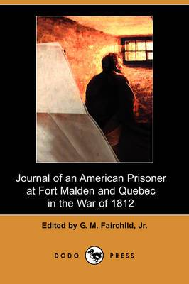 Journal of an American Prisoner at Fort Malden and Quebec in the War of 1812 (Dodo Press)
