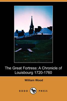 The Great Fortress: A Chronicle of Louisbourg 1720-1760 (Dodo Press)