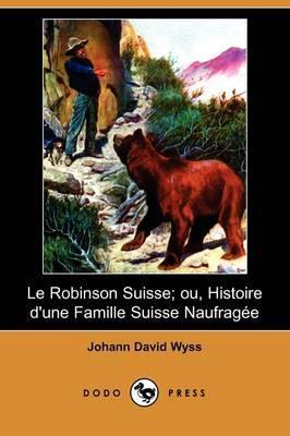 Le Robinson Suisse; Ou, Histoire D'Une Famille Suisse Naufragee (Dodo Press)