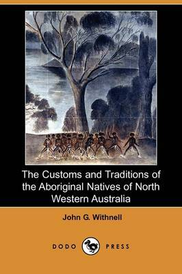 The Customs and Traditions of the Aboriginal Natives of North Western Australia (Dodo Press)