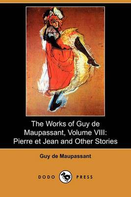 The Works of Guy de Maupassant, Volume VIII: Pierre Et Jean and Other Stories (Dodo Press)