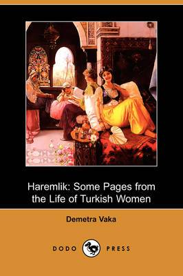 Haremlik: Some Pages from the Life of Turkish Women (Dodo Press)
