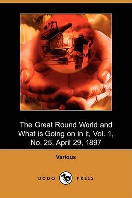 The Great Round World and What Is Going on in It, Vol. 1, No. 25, April 29, 1897 (Dodo Press)
