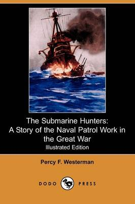 The Submarine Hunters: A Story of the Naval Patrol Work in the Great War (Illustrated Edition) (Dodo Press)