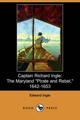 Captain Richard Ingle: The Maryland Pirate and Rebel, 1642-1653 (Dodo Press)