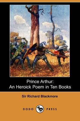 Prince Arthur: An Heroick Poem in Ten Books (Dodo Press)
