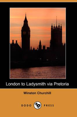 London to Ladysmith Via Pretoria (Illustrated Edition) (Dodo Press)