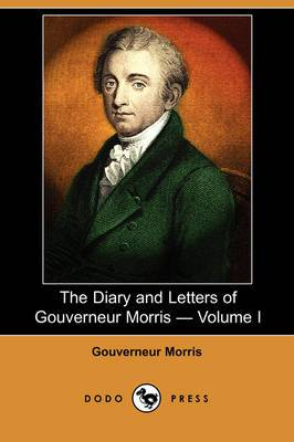 The Diary and Letters of Gouverneur Morris - Volume I (Dodo Press)