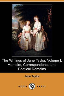 The Writings of Jane Taylor, Volume I: Memoirs, Correspondence and Poetical Remains (Dodo Press)