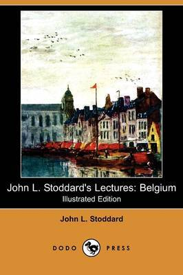 John L. Stoddard's Lectures: Belgium (Illustrated Edition) (Dodo Press)