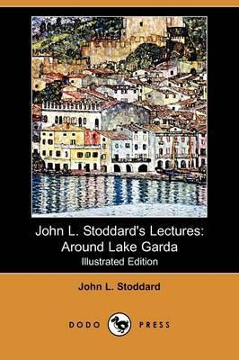 John L. Stoddard's Lectures: Around Lake Garda (Illustrated Edition) (Dodo Press)