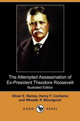 The Attempted Assassination of Ex-President Theodore Roosevelt (Illustrated Edition) (Dodo Press)