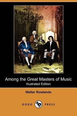 Among the Great Masters of Music (Illustrated Edition) (Dodo Press)