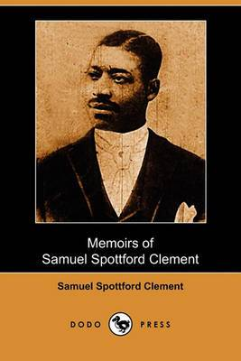 Memoirs of Samuel Spottford Clement, Relating Interesting Experiences in Days of Slavery and Freedom (Dodo Press)
