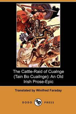 The Cattle-Raid of Cualnge (Tain Bo Cuailnge): An Old Irish Prose-Epic (Dodo Press)