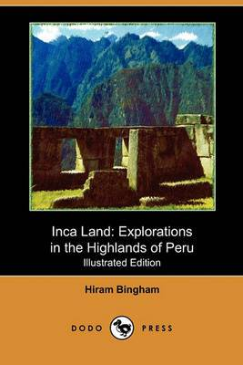 Inca Land: Explorations in the Highlands of Peru (Illustrated Edition) (Dodo Press)