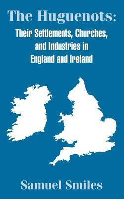 The Huguenots: Their Settlements, Churches, and Industries in England and Ireland