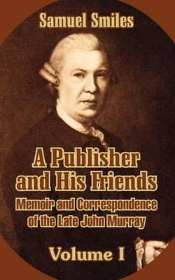 A Publisher and His Friends: Memoir and Correspondence of the Late John Murray (Volume I)