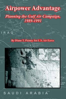 Airpower Advantage: Planning the Gulf Air Campaign, 1989-1991 (the USAF in the Persian Gulf War)