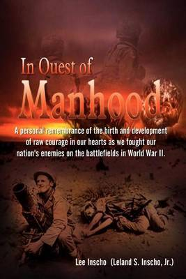 In Quest of Manhood: A Personal Remembrance of the Birth and Development of Raw Courage in Our Hearts as We Fought Our Nation's Enemies on the Battle