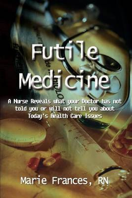 Futile Medicine: A Nurse Reveals What Your Doctor Has Not Told You or Will Not Tell You about Today's Health Care Issues