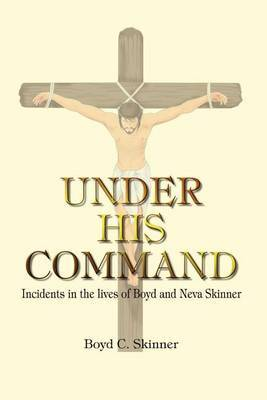 Under His Command: Incidents in the Lives of Boyd and Neva Skinner