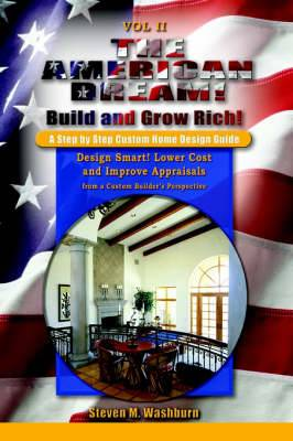 The American Dream! Build and Grow Rich! a Step by Step Custom Home Design Guide: Design Smart! Lower Costs and Improve Appraisals from a Custom Buil