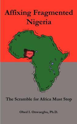 Affixing Fragmented Nigeria: the Scramble for Africa Must Stop: The Scramble for Africa Must Stop
