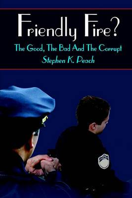 Friendly Fire?: the Good, the Bad and the Corrupt: The Good, the Bad and the Corrupt