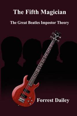 The Fifth Magician: the Great Beatles Impostor Theory: The Great Beatles Impostor Theory