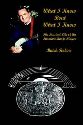 What I Know 'Bout What I Know: the Musical Life of an Itinerant Banjo Player: The Musical Life of an Itinerant Banjo Player