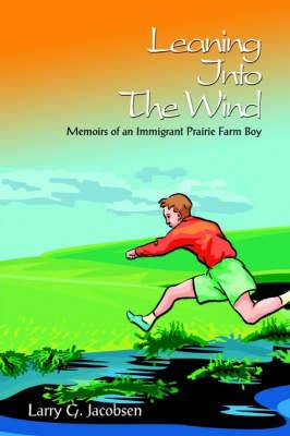 Leaning Into The Wind: Memoirs of an Immigrant Prairie Farm Boy