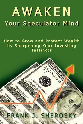 Awaken Your Speculator Mind: How to Grow and Protect Wealth by Sharpening Your Investing Instincts