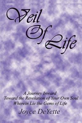 Veil Of Life: A Journey Inward Toward the Unknown Revelation of Your Own Soul, Wherein Lie the Gems of Life