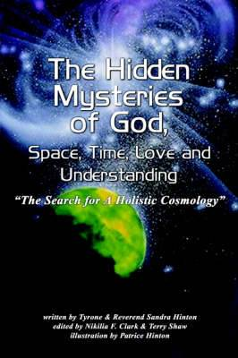 The Hidden Mysteries of God, Space, Time, Love and Understanding: The Search for A Holistic Cosmology