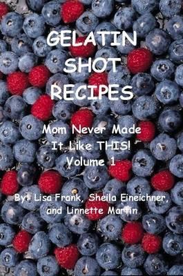 Gelatin Shot Recipes: Mom Never Made It Like THIS! Volume 1