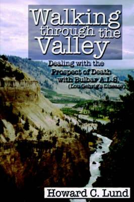 Walking Through the Valley - Dealing with the Prospects of Death with Bulbar A.L.S. (Lou Gehrig's Disease)