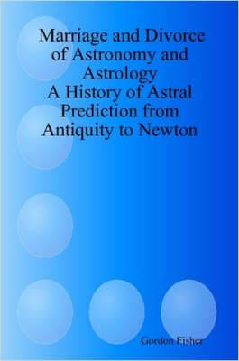 Marriage and Divorce of Astronomy and Astrology: A History of Astral Prediction from Antiquity to Newton
