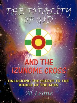 The Totality Of God And The Izunome Cross: Unlocking the Secret to the Riddle of the Ages