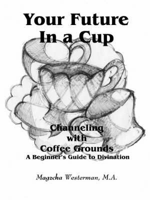 Your Future in a Cup: Channeling with Coffee Grounds - A Beginner's Guide to Divination