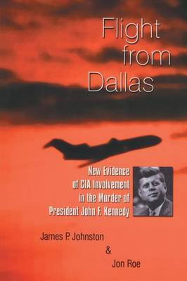 Flight from Dallas: New Evidence of CIA Involvement in the Murder of President John F. Kennedy
