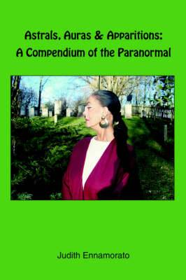 Astrals, Auras & Apparitions: A Compendium of the Paranormal