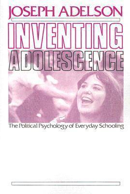 Inventing Adolescence: The Political Psychology of Everyday Schooling
