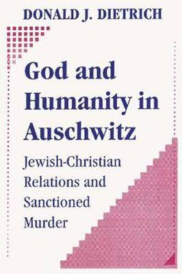 God and Humanity in Auschwitz: Jewish-Christian Relations and Sanctioned Murder